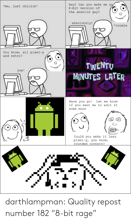 """Android, Some More, and Tumblr: hey! Can you make me an  8-bit version of  just chillin'  *me,  the android guy?  absolutely!  *roomie  You know, all pixel-y  and retro?  TWENTU  MINUTES LATER  yup!  Here you go!  if you want me to edit it  Let me know  some more  Could you make it less  pixel-y, you know,  rounded corners?  Sere darthlampman:  Quality repost number 182 """"8-bit rage"""""""