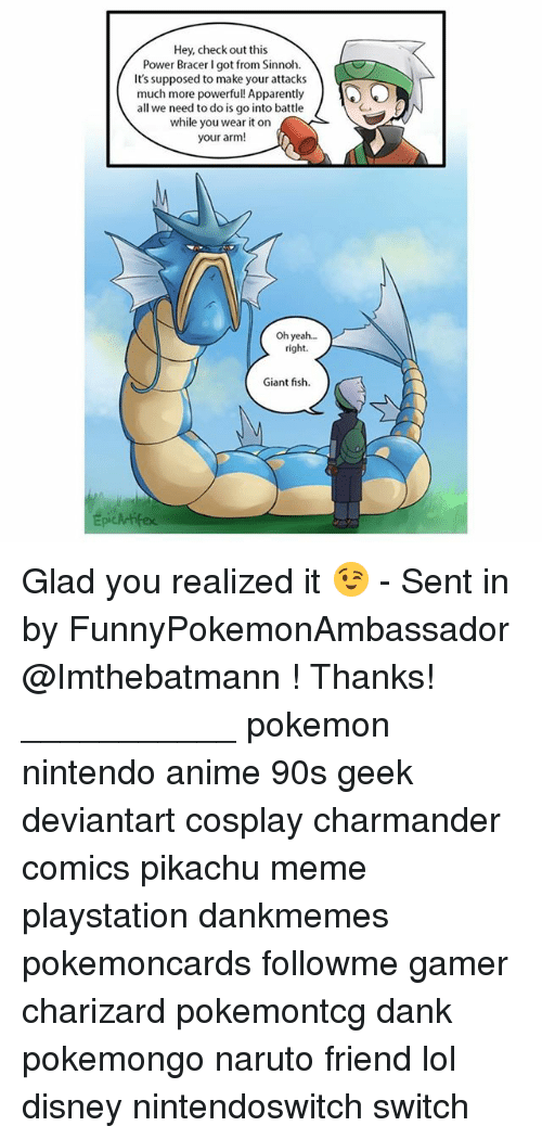 Pikachu Memes: Hey, check out this  Power Bracer I got from Sinnoh.  It's supposed to make your attacks  much more powerful! Apparently  all we need to do is go into battle  while you wear it on  your arm!  Oh yea...  right.  Giant fish  Epickrifex Glad you realized it 😉 - Sent in by FunnyPokemonAmbassador @Imthebatmann ! Thanks! ___________ pokemon nintendo anime 90s geek deviantart cosplay charmander comics pikachu meme playstation dankmemes pokemoncards followme gamer charizard pokemontcg dank pokemongo naruto friend lol disney nintendoswitch switch