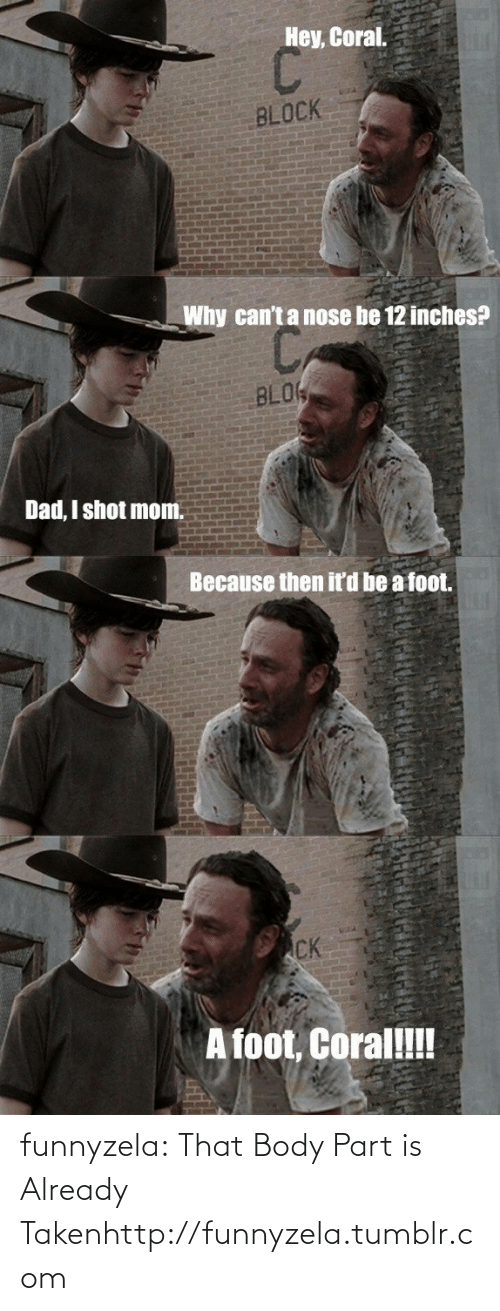 Hey Coral: Hey, Coral.  BLOCK  Why can't a nose be 12 inches?  BLOK  Dad, I shot mom.  Because then it'd be a foot.  CK  A foot, Coral! funnyzela:  That Body Part is Already Takenhttp://funnyzela.tumblr.com