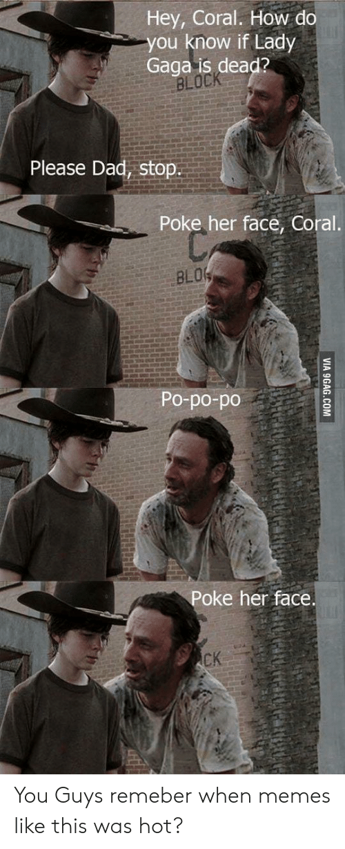 9gag, Dad, and Lady Gaga: Hey, Coral. How do  you know if Lady  Gaga is dead?  BLOCK  Please Dad, stop.  Poke her face, Coral.  BLOG  Po-po-po  Poke her face  CK  VIA 9GAG.COM You Guys remeber when memes like this was hot?