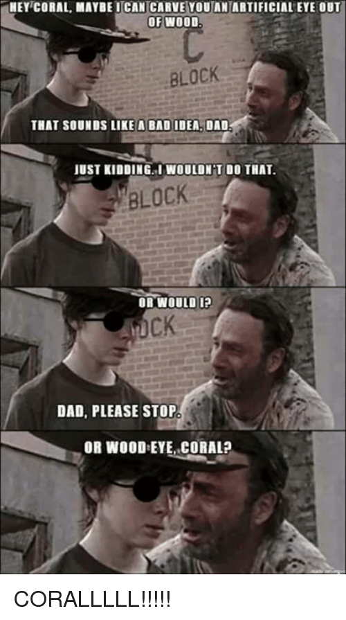 Hey Coral: HEY CORAL MAYBE CAN CARVE YOU AN ARTIFICIALEYE OUT  OF WOOD  BLOCK  THAT SOUNDS LIKE A BAD IDEA. DAD.  JUST KIDDINGLIWOULDNT DO THAT.  BLOCK  OR WOULD I?  DAD, PLEASE STOP  OR WOOD:EYE, CORAL? CORALLLLL!!!!!