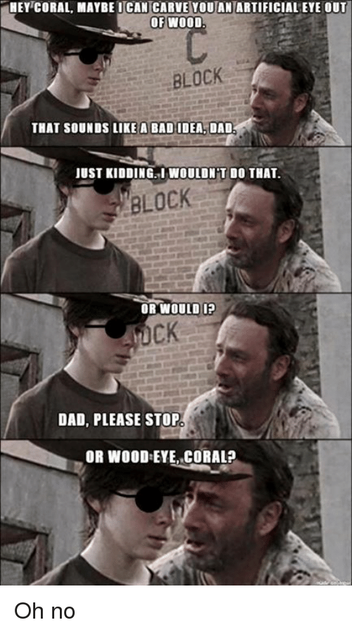 Hey Coral: HEY CORAL MAYBE ICAN CARVE YOUAN ARTIFICIALEYE OUT  OF WOOD.  BLOCK  THAT SOUNDS LIKE A BAD IDEA. DAD  JUST KIDDING INWOULDNT DO THAT.  BLOCK  OR WOULD IP  DAD, PLEASE STOP  OR WOOD:EYE, CORAL? Oh no