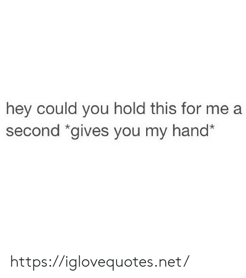 """Net, You, and For: hey could you hold this for me a  second """"gives you my hand* https://iglovequotes.net/"""