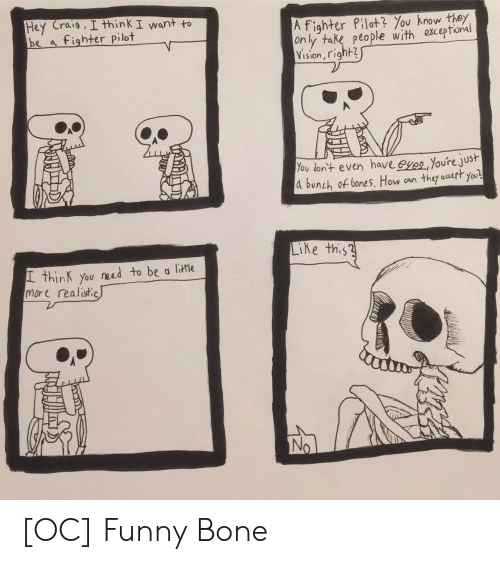 funny bone: Hey Craig , I think I want to  be a fighter pilot  A fighter Plot ou kothey  on ly take peo ple with ekceptonal  Vision, right3  ou don+ even have eyes,Youre jus  d bunch of bones. How an they auatt you  Ke this?  L thinK you need to be a litHe  more realistic [OC] Funny Bone