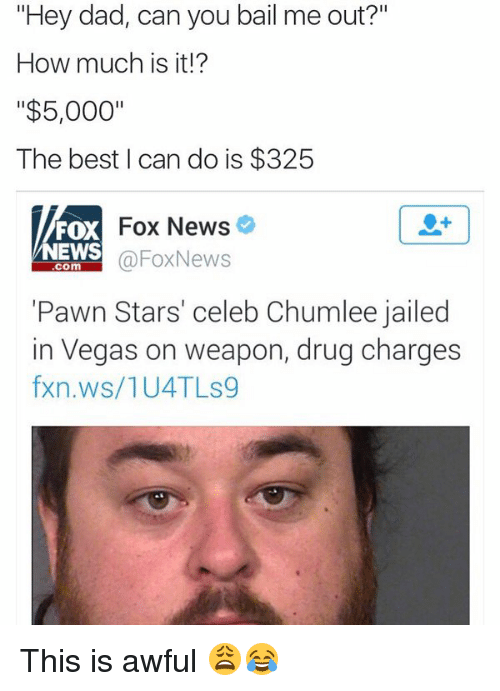 "pawn stars: ""Hey dad, can you bail me out?""  How much is it!?  ""$5,000""  The best I can do is $325  Fox News  FOX  NEWS  FoxNews  Com  ""Pawn Stars' celeb Chumlee jailed  in Vegas on weapon, drug charges  fxn.ws/1U4 TLs9 This is awful 😩😂"