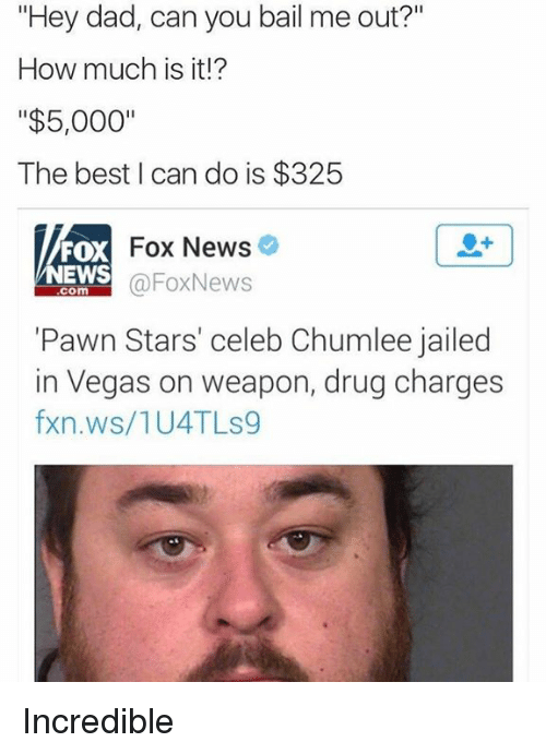 "pawn stars: ""Hey dad, can you bail me out?""  How much is it!?  ""$5,000""  The best can do is $325  Fox News  FOX  NEWS  Fox News  COM  ""Pawn Stars' celeb Chumlee jailed  in Vegas on weapon, drug charges  fxn.ws/1U4TLS9 Incredible"