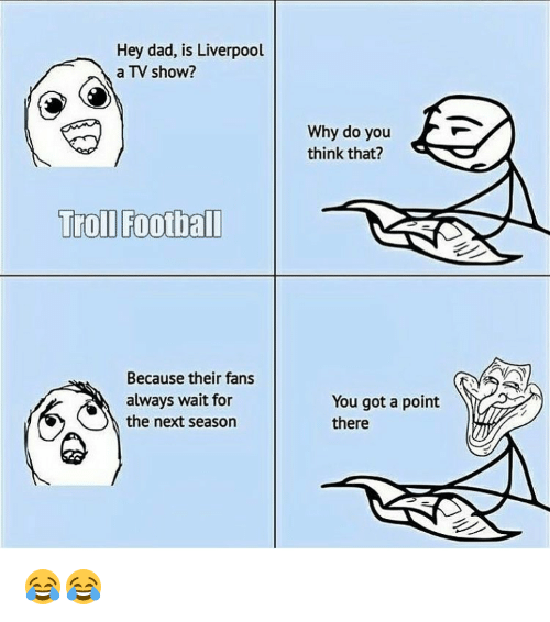 Always Waiting: Hey dad, is Liverpool  a TV show?  Troll Football  Because their fans  always wait for  the next season  Why do you  think that?  You got a point  there 😂😂