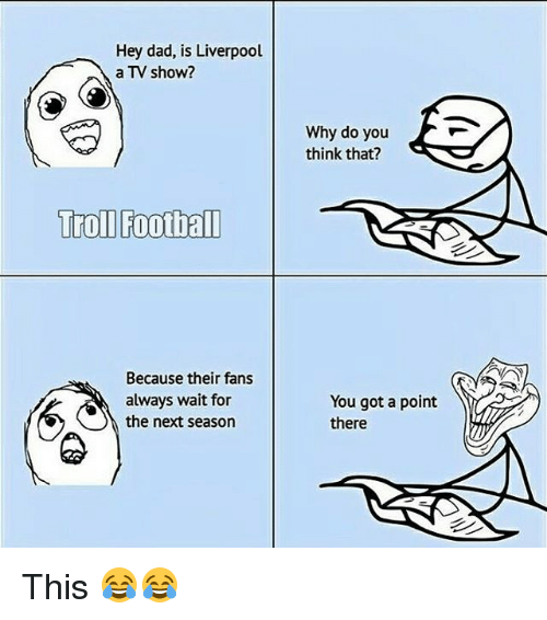 Always Waiting: Hey dad, is Liverpool  a TV show?  Troll Football  Because their fans  always wait for  the next season  Why do you  think that?  You got a point  there This 😂😂