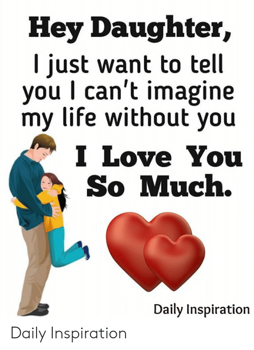 Life, Love, and Memes: Hey Daughter,  I just want to tell  you I can't imagine  my life without you  I Love You  So Much.  Daily Inspiration Daily Inspiration