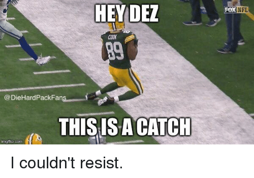 Img Flip: HEY DEZ  COOK  Pack Fans  @DieHard THIS IS A CATCH  img flip-com  FOK NFL I couldn't resist.