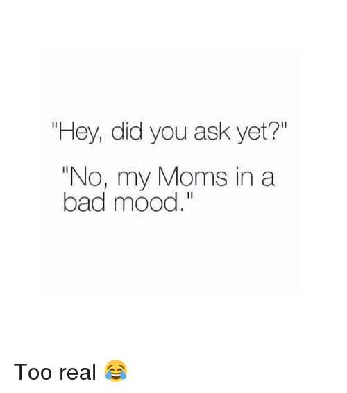 "Bad, Moms, and Mood: ""Hey, did you ask yet?""  ""No, my Moms in a  bad mood."" Too real 😂"