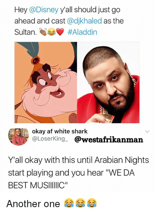"""sharking: Hey @Disney y'all should just go  ahead and cast @djkhaled as the  Sultan. tie #Aladdin  okay af white shark  @LoserKing_ @westafrikanman  Y'all okay with this until Arabian Nights  start playing and you hear """"WE DA  BEST MUSIIIIC"""" Another one 😂😂😂"""