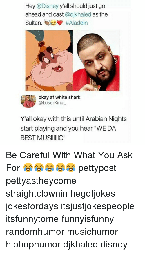 """sharking: Hey @Disney y'all should just go  ahead and cast @djkhaled as the  Sultan. #Aladdin  okay af white shark  @LoserKing.  Y'all okay with this until Arabian Nights  start playing and you hear """"WE DA  BEST MUSIIC"""" Be Careful With What You Ask For 😂😂😂😂😂 pettypost pettyastheycome straightclownin hegotjokes jokesfordays itsjustjokespeople itsfunnytome funnyisfunny randomhumor musichumor hiphophumor djkhaled disney"""