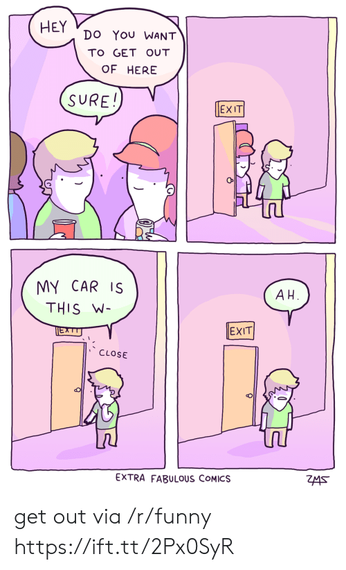 get-out-of-here: HEY Do You WANT  TO GET OUT  OF HERE  SURE!  EXIT  MY CAR IS  THIS W  A H  EXIT  CLOSE  EXTRA FABULOUS COMICS get out via /r/funny https://ift.tt/2Px0SyR