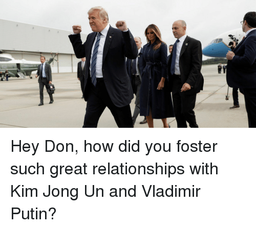Kim Jong-Un, Politics, and Relationships: Hey Don, how did you foster such great relationships with Kim Jong Un and Vladimir Putin?