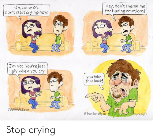 take that: Hey, don't shame me  for having emotions!  Oh, come on.  Don't start crying now.  I'm not. You're just  ugly when you cry.  you take  that back!  TOONHOLE.com  @ToonholeRyan  orkameria Stop crying