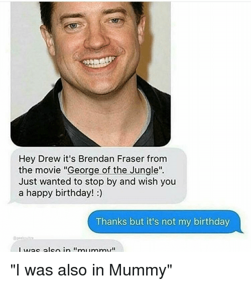 """Birthday, Brendan Fraser, and Happy Birthday: Hey Drew it's Brendan Fraser from  the movie """"George of the Jungle""""  Just wanted to stop by and wish you  a happy birthday! :)  Thanks but it's not my birthday  @geekcutre"""