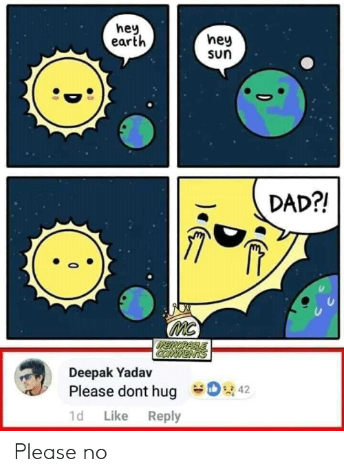 Dad, Earth, and Sun: hey  earth  hey  sun  DAD?!  MC  MEMORABLE  COMMENTS  Deepak Yadav  42  Please dont hug  1d  Like  Reply Please no