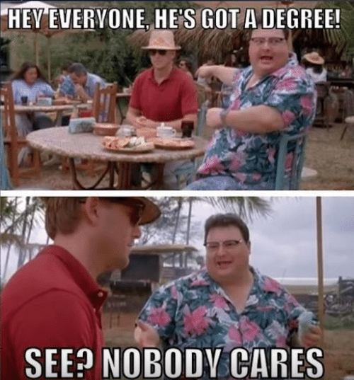 Got, Degree, and Hey: HEY EVERVONE, HE'S GOT A DEGREE!  SEE NOBODV CARES