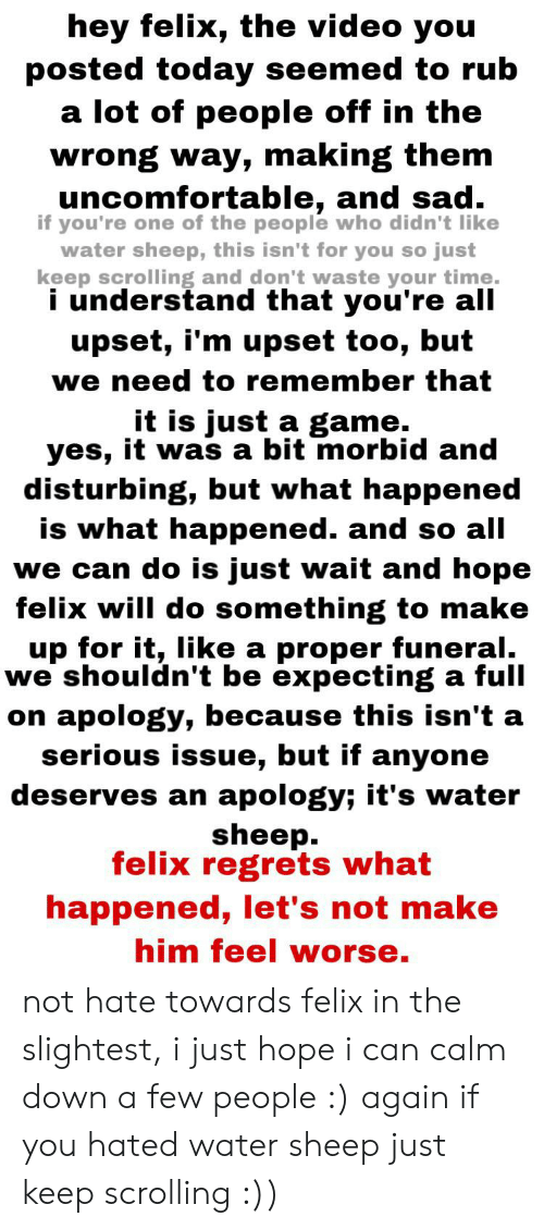 Game, Time, and Today: hey felix, the video you  posted today seemed to rub  a lot of people off in the  wrong way, making them  uncomfortable, and sad  if you're one of the people who didn't like  water sheep, this isn't for you so just  keep scrolling and don't waste your time.  i understand that you're all  upset, i'm upset too, but  we need to remember that  it is just a game.  yes, it was a bit morbid and  disturbing, but what happened  is what happened. and so all  we can do is just wait and hope  felix will do something to make  up for it, like a proper funeral.  we shouldn't be expecting a full  on apology, because this isn't a  serious issue, but if anyone  deserves an apology; it's water  sheep.  felix regrets what  happened, let's not make  him feel worse. not hate towards felix in the slightest, i just hope i can calm down a few people :) again if you hated water sheep just keep scrolling :))