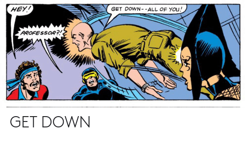 get down: HEY!  GET DOWN- -ALL OF YOu!  PROFESSOR?! GET DOWN