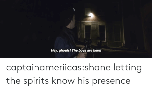 ghouls: Hey, ghouls! The boys  are herel captainameriicas:shaneletting the spirits know his presence