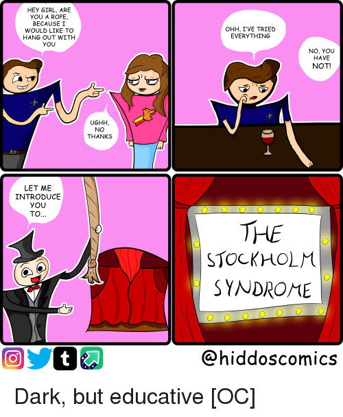 Girl, Hey Girl, and Comics: HEY GIRL, ARE  YOU A ROPE,  BECAUSE I  WOULD LIKE TO  HANG OUT WITH  YOU  OHH, I'VE TRIED  EVERYTHING  NO, YOU  HAVE  NOT!  UGHH  NO  THANKS  LET ME  INTRODUCE  YOU  TO..  0  THE  STOCKHOLM  SYNDROME  @hiddoscomics