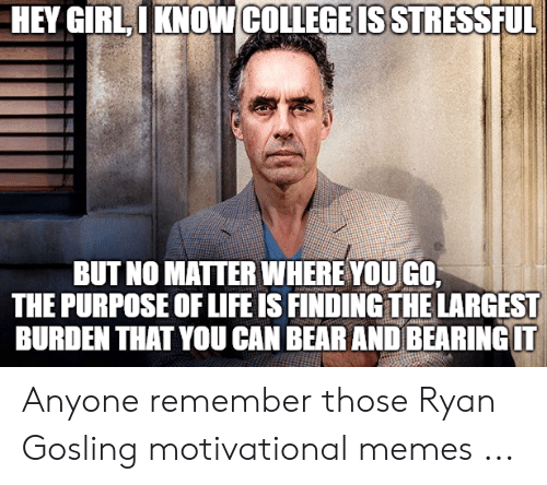 Gosling Motivational: HEY GIRLIKNOWCOLLEGEIS STRESSFUL  BUT NO MATTER WHERE YOUGO  THE PURPOSE OF LIFE IS FINDING THE LARGEST  BURDEN THAT YOU CAN BEARANDBEARINGIT Anyone remember those Ryan Gosling motivational memes ...