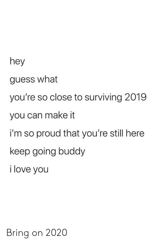 surviving: hey  guess what  you're so close to surviving 2019  you can make it  i'm so proud that you're still here  keep going buddy  i love you Bring on 2020