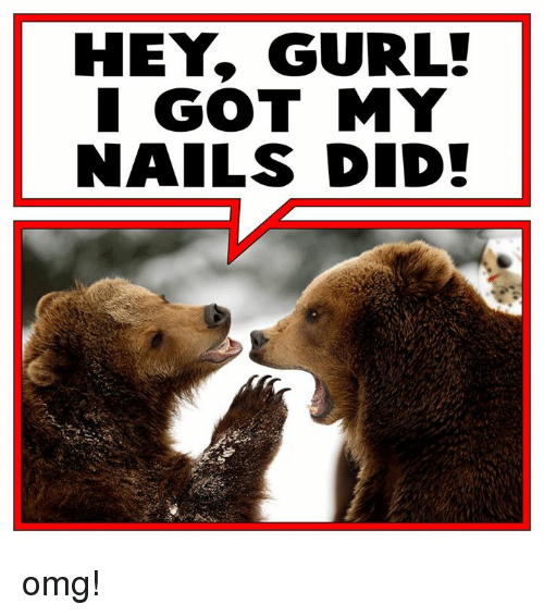 Memes Omg And Nails HEY GURL I GOT MY NAILS DID