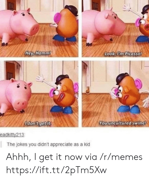 You Uncultured Swine: Hey, Hamm!  Look, I'm Picasso!  Adon't get ft  You uncultured swine!  eadkitty213  The jokes you didn't appreciate as a kid Ahhh, I get it now via /r/memes https://ift.tt/2pTm5Xw