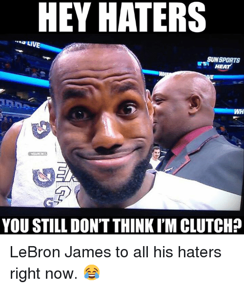 LeBron James, Nba, and Heat: HEY HATERS  LIVE  SUNSPORTS  HEAT  WH  CNBAMEMES  YOU STILL DON'T THINKI'M CLUTCH? LeBron James to all his haters right now. 😂