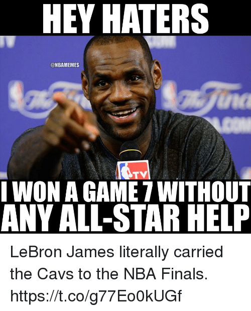 All Star, Cavs, and Finals: HEY HATERS  @NBAMEMES  na  TV  WON A GAME 7 WITHOuT  ANY ALL-STAR HELP LeBron James literally carried the Cavs to the NBA Finals. https://t.co/g77Eo0kUGf