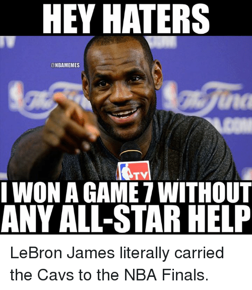 All Star, Cavs, and Finals: HEY HATERS  @NBAMEMES  nc  TV  I WON A GAME 7 WITHOUT  ANY ALL-STAR HELP LeBron James literally carried the Cavs to the NBA Finals.