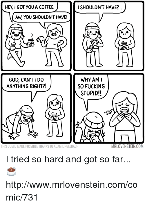 Tried So Hard And Got So Far: HEy, I GOT YOU A COFFEE!  i SHOULDN'T HAVE?..  Ah, YOU SHOULDN'T HAVE!  WHY AM I  GOD, CAN'T I DO  ANYTHING RIGHT?!  SO FUCKING  STUPID!!  MRLOVENSTEIN.COM  THIS COMIC MADE POSSIBLE THANKS TO ADAM LINGELBACH I tried so hard and got so far...  ☕ http://www.mrlovenstein.com/comic/731