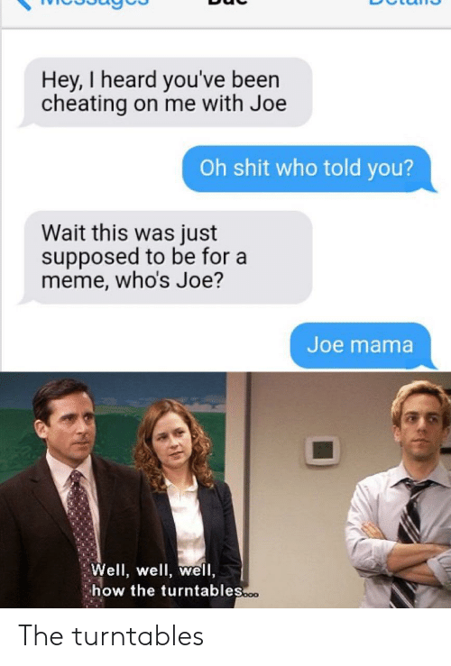 Cheating, Meme, and Shit: Hey, I heard you've been  cheating on me with Joe  Oh shit who told you?  Wait this was just  supposed to be for a  meme, who's Joe?  Joe mama  Well, well, well,  how the turntables.o The turntables