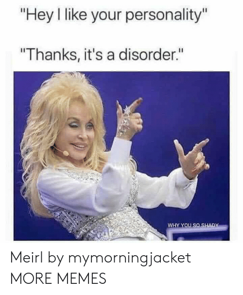 """Dank, Memes, and Target: """"Hey I like your personality""""  """"Thanks, it's a disorder.""""  WHY YOU SO SHADY Meirl by mymorningjacket MORE MEMES"""