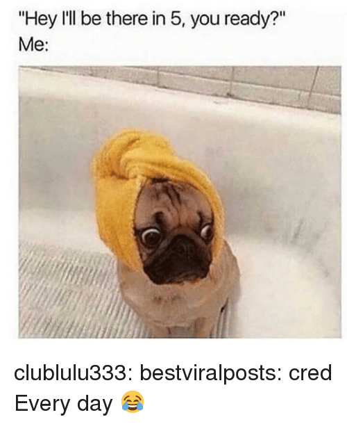 "cred: ""Hey I'll be there in 5, you ready?""  Me: clublulu333:  bestviralposts:  cred  Every day 😂"