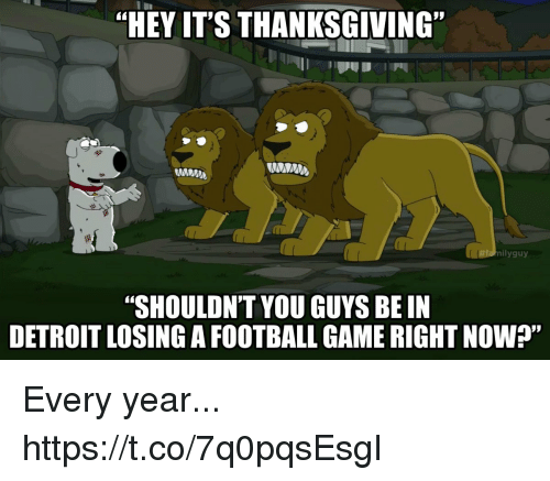 """football game: """"HEY IT'S THANKSGIVING""""  MNM  nilyguy  """"SHOULDNT YOU GUYS BE IN  DETROIT LOSING A FOOTBALL GAME RIGHT NOW?"""" Every year... https://t.co/7q0pqsEsgI"""
