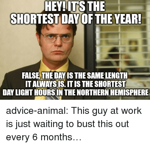 Northern Hemisphere: HEY!ITS THE  SHORTEST DAY OF THE YEAR  FALSE,THE DAY IS THE SAME LENGTH  IT ALWAYS IS. IT IS THE SHORTEST  DAY LIGHT HOURSIN THE NORTHERN HEMISPHERE advice-animal:  This guy at work is just waiting to bust this out every 6 months…