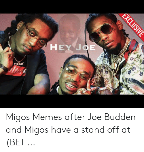 Migos Joe Budden Memes: HEY JOE  EXCLUSIVE Migos Memes after Joe Budden and Migos have a stand off at (BET ...