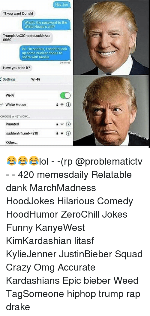 Memes, Wifi, and Haunting: Hey Joe  Tf you want Donald  What's the password to the  White House's Wifi?  TrumpisAnOICheetoLookinAss  6969  loi, l'm serious, need to look  up some nuclear codes to  share with Russia  Delivered  Have you tried it?  Wi-Fi  Settings  Wi-Fi  White House  CHOOSE A NETWORK...  haunted  suddenlink net-F210  Other... 😂😂😂lol - -(rp @problematictv - - 420 memesdaily Relatable dank MarchMadness HoodJokes Hilarious Comedy HoodHumor ZeroChill Jokes Funny KanyeWest KimKardashian litasf KylieJenner JustinBieber Squad Crazy Omg Accurate Kardashians Epic bieber Weed TagSomeone hiphop trump rap drake