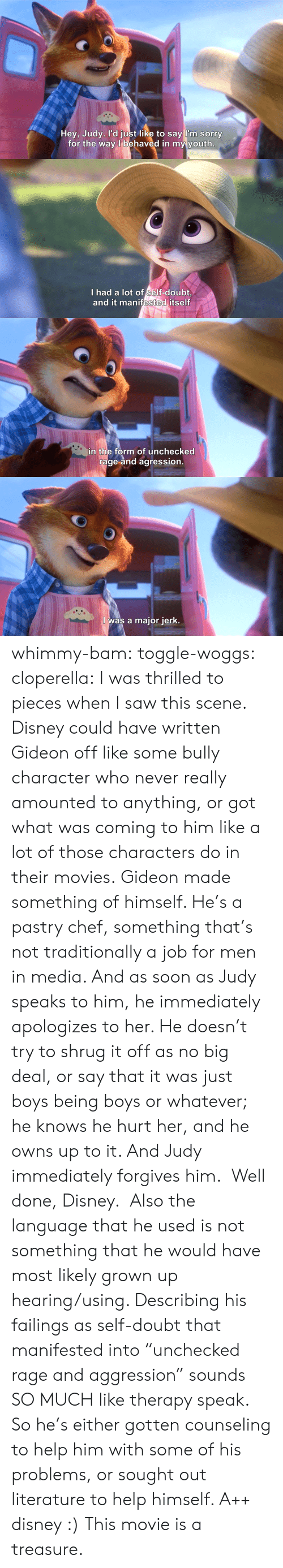 """Movie Is: Hey, Judy. l'd just like to say l'm sorry  for the way l behaved in my youth   I had a lot of self-doubt  and it manifested itself   in the form of unchecked  rage and agression   I was a major jerk. whimmy-bam: toggle-woggs:  cloperella:  I was thrilled to pieces when I saw this scene. Disney could have written Gideon off like some bully character who never really amounted to anything, or got what was coming to him like a lot of those characters do in their movies.Gideon made something of himself. He's a pastry chef, something that's not traditionally a job for men in media. And as soon as Judy speaks to him, he immediately apologizes to her. He doesn't try to shrug it off as no big deal, or say that it was just boys being boys or whatever; he knows he hurt her, and he owns up to it. And Judy immediately forgives him. Well done, Disney.  Also the language that he used is not something that he would have most likely grown up hearing/using. Describing his failings as self-doubt that manifested into""""unchecked rage and aggression"""" sounds SO MUCH like therapy speak. So he's either gotten counseling to help him with some of his problems, or sought out literature to help himself. A++ disney :)  This movie is a treasure."""