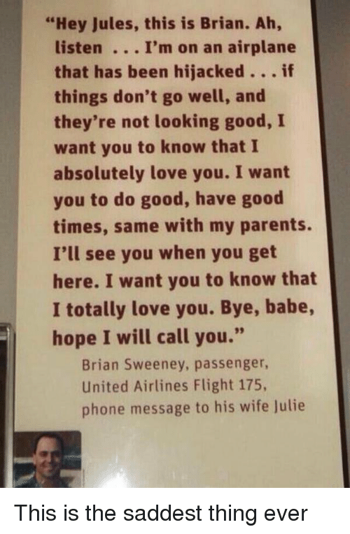 """Saddest Thing Ever: """"Hey Jules, this is Brian. Ah,  listen I'm on an airplane  that has been hijacked  if  things don't go well, and  they're not looking good, I  want you to know that I  absolutely love you. I want  you to do good, have good  times, same with my parents.  I'll see you when you get  here. I want you to know that  I totally love you. Bye, babe,  hope I will call you.""""  Brian Sweeney, passenger,  United Airlines Flight 175,  phone message to his wife Julie This is the saddest thing ever"""
