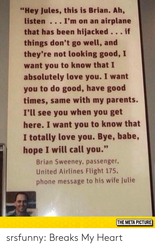 """Love, Parents, and Phone: """"Hey Jules, this is Brian. Ah,  listen I'm on an airplane  that has been hijacked...if  things don't go well, and  they're not looking good, I  want you to know that I  absolutely love you. I want  you to do good, have good  times, same with my parents.  I'll see you when you get  here. I want you to know that  I totally love you. Bye, babe,  hope I will call you.""""  Brian Sweeney, passenger  United Airlines Flight 175,  phone message to his wife lulie  THE META PICTURE srsfunny:  Breaks My Heart"""