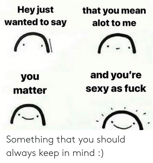 Sexy, Fuck, and Mean: Hey just  that you mean  wanted to say  alot to me  and you're  you  sexy as fuck  matter  not.wholesome Something that you should always keep in mind :)