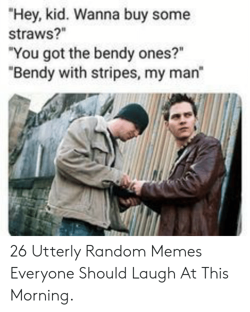 """Utterly Random: """"Hey, kid. Wanna buy some  straws?""""  """"You got the bendy ones?""""  """"Bendy with stripes, my man 26 Utterly Random Memes Everyone Should Laugh At This Morning."""