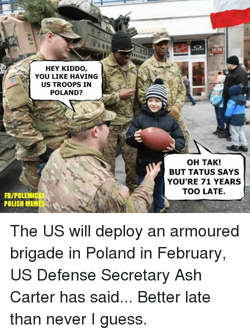 Brigading: HEY KIDDO  YOU LIKE HAVING  US TROOPS IN  POLAND?  FBIPOLEMIC  POLISH MEM  OH TAK!  BUT TATUS SAYS  YOU'RE 71 YEARS  TOO LATE. The US will deploy an armoured brigade in Poland in February, US Defense Secretary Ash Carter has said...   Better late than never I guess.