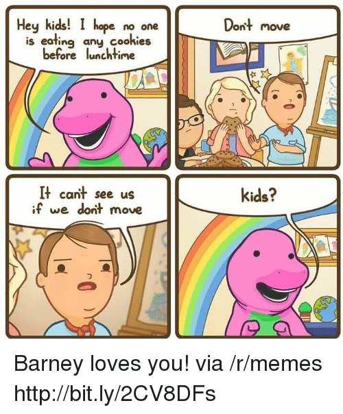 Barney: Hey kids!  hope no one  Dont move  is eating any cookies  before lunchtime  It cant see us  if we dont move  kids? Barney loves you! via /r/memes http://bit.ly/2CV8DFs
