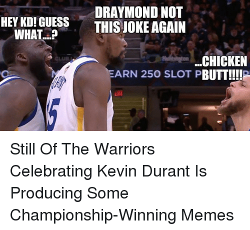 Kevin Durant, Memes, and Chicken: HEY KOI GUESS  WHAT?  DRAYMOND NOT  THIS JOKE AGAIN  .CHICKEN  ARN 25O SLOT PBUTT!!!!P <p>Still Of The Warriors Celebrating Kevin Durant Is Producing Some Championship-Winning Memes</p>